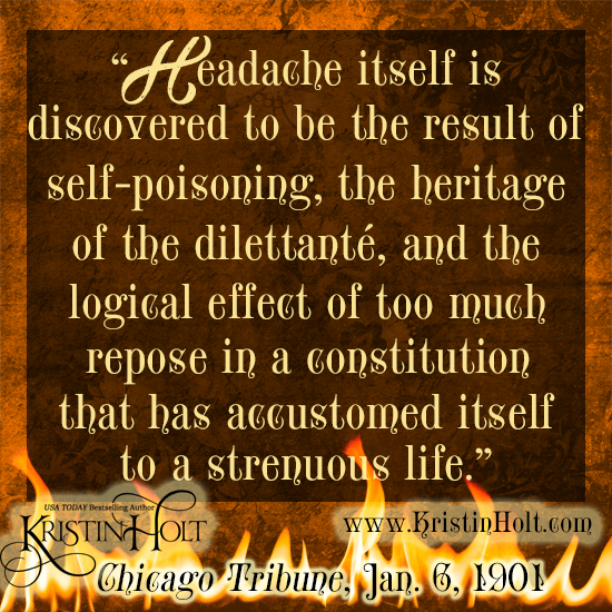 "Kristin Holt | Victorian-American Headaches: Part 5. Quote from Chicago Tribune, January 6, 1901: ""Headache itself is discovered to be the result of self-poisoning, the heritage of the dillettante, and the logical effect of too much repose in a constitution that has accustomed itself to a strenuous life."""