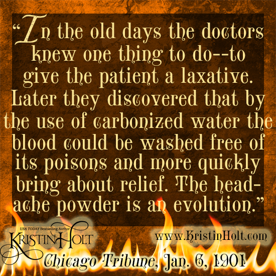 "Kristin Holt | Victorian-America Headaches: Part 5. Quote from Chicago Tribune on January 6, 1901: ""In the old days the doctors knew one thing to do--to give the patient a laxative. Later they discovered that by the use of carbonized water the blood could be washed free of its poisons and more quickly bring about relief. The headache powder is an evolution."""