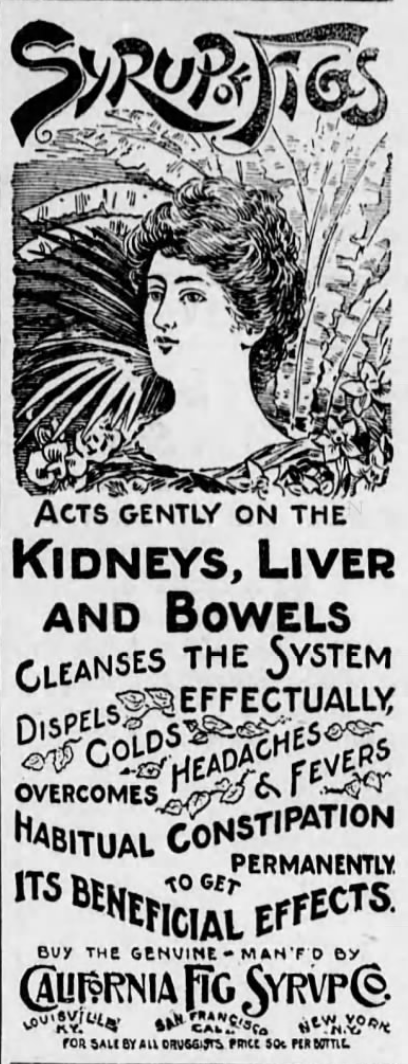 Kristin Holt | Victorian-American Headaches: Part 4. Syrup of Figs: Acts gently on the Kidneys, Liver and Bowels. Cleanses the system, dispells effectually, colds, headaches, overcomes headaches and fevers. Habitual contstipation permanently to get its beneficial effects. Buy the genuine - Man'f'd by California Fig Syrup Co. of Lousiville KY, San Francisco CA, and New York NY. Published in Carlisle Evening Herald of Carlisle, Pennsylvania on October 30, 1899.