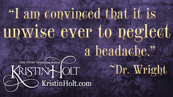 "Kristin Holt | Victorian-American Headaches: Part 4. Quote from Dr. Wright, within his popular treatise on headache, ""I am convinced that it is unwise ever to neglect a headache."""
