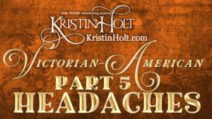 Kristin Holt | Victorian-American Headaches: Part 5