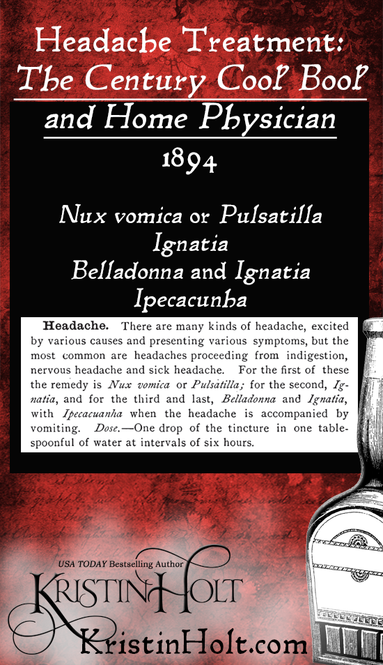Kristin Holt | American-Victorian Headaches: Part 6. The Century Cook Book and Home Physician, published 1884, lists the types of headaches and the specific tinctures for each. Listed: Nux vomica or Pulsatilla, Ignatia, BElladonna and Ignatia, and Ipeccacuanha. Dose is 1 drop of teh tincture in one tablespoon of water at intervals of six hours.