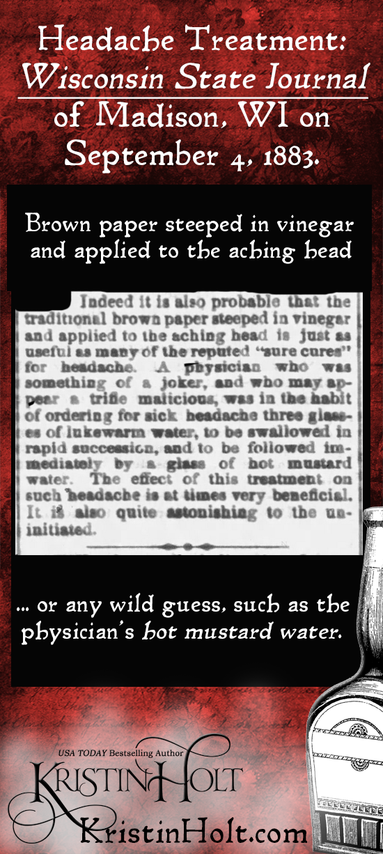 Kristin Holt | Victorian-American Headaches: Part 6. Headache Treatment: Brown paper steeped in vinegar and applied to the aching head... or any wild guess, such as the physician's hot mustard water. From Wisconsin State Journal of Madison, WI on Sept. 4, 1883.