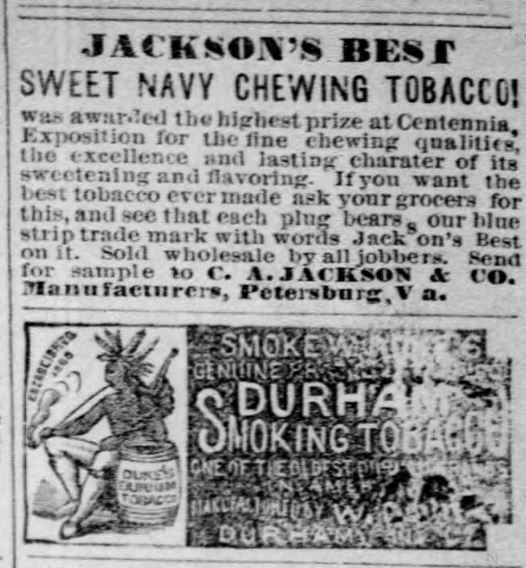 "Kristin Holt | Victorian-American Tobacco Advertisements. ""Jackson's Best Sweet Navy Chewing Tobacco! was awarded the highest prize at Centennial Exposition for the fine chewing qualities, the excellence and lasting character of its sweetening and flavoring. If you want the best tobacco ever made ask your grocers for this, and see that each plug bears our blue strip trade mark with the words Jackson's Best on it. Sold wholesale by all jobbers. Send for sample to C.A. Jackson & Co., Manufacturers, Petersburg, Va."" Note the second and separate (and somewhat hard to read) Durham's Smoking Tobacco beneath Jackson's Best. From Green Bay Advocate of Green Bay, Wisconsin. December 22, 1877."