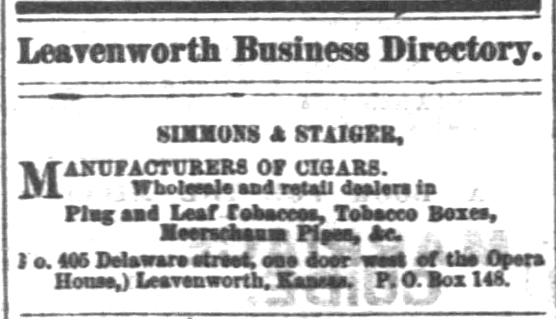"""Kristin Holt   Victorian-American Tobacco Advertisements. """"Simmons & Staiger, Manufacturers of Cigars. Wholesale and retail dealers in Plug and Leaf Tobaccos, Tobacco Boxes, Meerschaum Pipes, &c. (No. 405 Delaware street, one door west of the Opera House,) Leavenworth, Kansas. P.O. Box 148."""" From The Daily Commonwealth of Topeka, Kansas. August 23, 1871."""