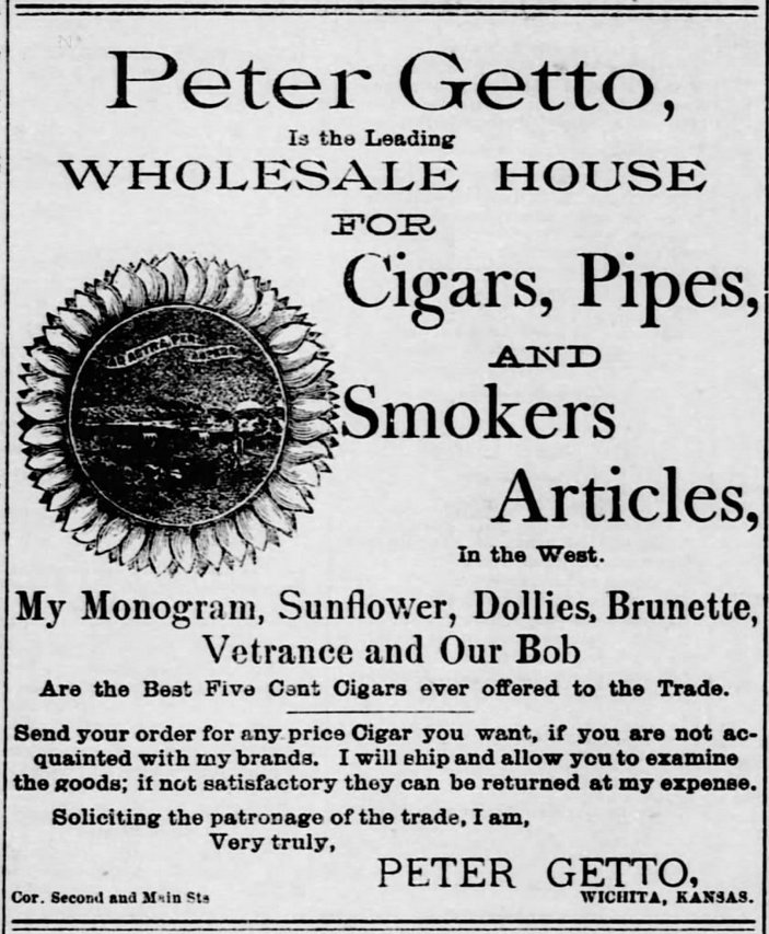 "Kristin Holt | Victorian-American Tobacco Advertisements. ""Peter Gretto, is the Leading Wholesale House for cigars, Pipes, and Smokers Articles, In the West. My Monogram, Sunflower, Dollies, Brunette, Ventrance and Our Bob are the best five cent cigars ever offered to the trade. Send your order for any price Cigar you want, if you are not acquainted with my brands. I will will ship and allow you to examine the goods; if not satisfactory they can be returned at my expense. Soliciting the patronage of the trade, I am, Very Truly, Peter Getto, Wichita, Kansas."" From The Wichita Daily Eagle of Wichita, Kansas. January 1, 1886."