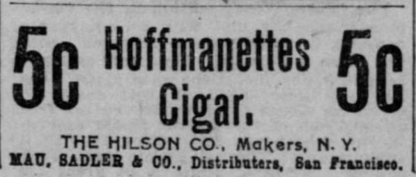 "Kristin Holt | Victorian-American Tobacco Advertisements. ""Hoffmanettes Cigar, 5c. The Hilson Co., Makers, N.Y. Mau, Saddler & Co., Distributors, San Francisco."" From The San Francisco Call of San Francisco, California. December 22, 1900."