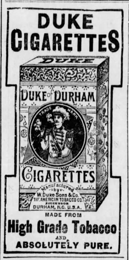 "Kristin Holt | Victorian-American Tobacco Advertisements. Duke Cigarettes, ""Duke of Durham"", high grade tobacco and absolutely pure. Advertised in The Guthrie Daily Leader of Guthrie, Oklahoma on June 4, 1895. Same advertisement in Vicksburg Evening Post of Vicksburg, Mississippi on August 6, 1896."