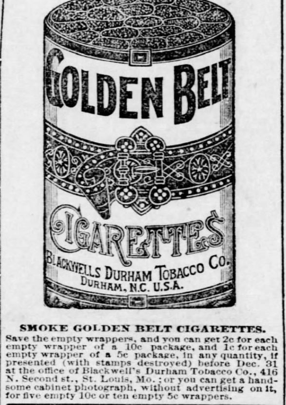 "Kristin Holt | Victorian-American Tobacco Advertisements. ""Smoke Golden Belt Cigarettes. Save the empty wrappers, and you can get 2c for each empty wrapper of a 10c package, and 1c for each empty wrapper of a 5c package, in any quantity, if presented (with stamps destroyed) before Dec. 31 at the office of Blackwell's Durham Tobacco Co., 416 N. Second st., St. Louis, Mo.; or you can get a handsome cabinet photograph, without advertising on it, for five empty 10c or ten empty 5c wrappers."" Advertised in St. Louis Post-Dispatch of St. Louis, Missouri. September 22, 1886."