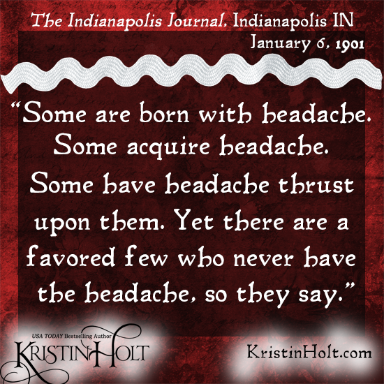 "Kristin Holt | Victorian-American Headaches: Part 6. Quote from The Indianapolis Journal of Indianapolis, IN on January 6, 1901: ""Some are born with headache. Some acquaire headache. Some have headache thrust upon them. Yet there are a favored few who never have the headache, so they say."""