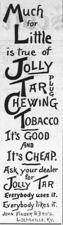 Kristin Holt | Victorian-American Tobacco Advertisements. Jolly Tar Plug Chewing Tobacco-- It's good and cheap. John Finzer and Bro's. Louisville, Ky. Advertised in Fort Scott Daily Monitor of Fort Scott, Kansas. April 27, 1889.