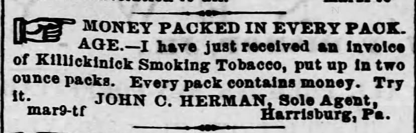 "Kristin Holt | Victorian-American Tobacco Advertisements. ""Money packed in every package. --I have just received an invoice of Killickinick Smoking Tobacco, put up in two ounce packs. Every pack contains money. Try it. JOHN C. HERMAN, Sole Agent, Harrisburg, Pa."" Advertised in Harrisburg Telegraph of Harrisburg, Pennsylvania. April 25, 1870."