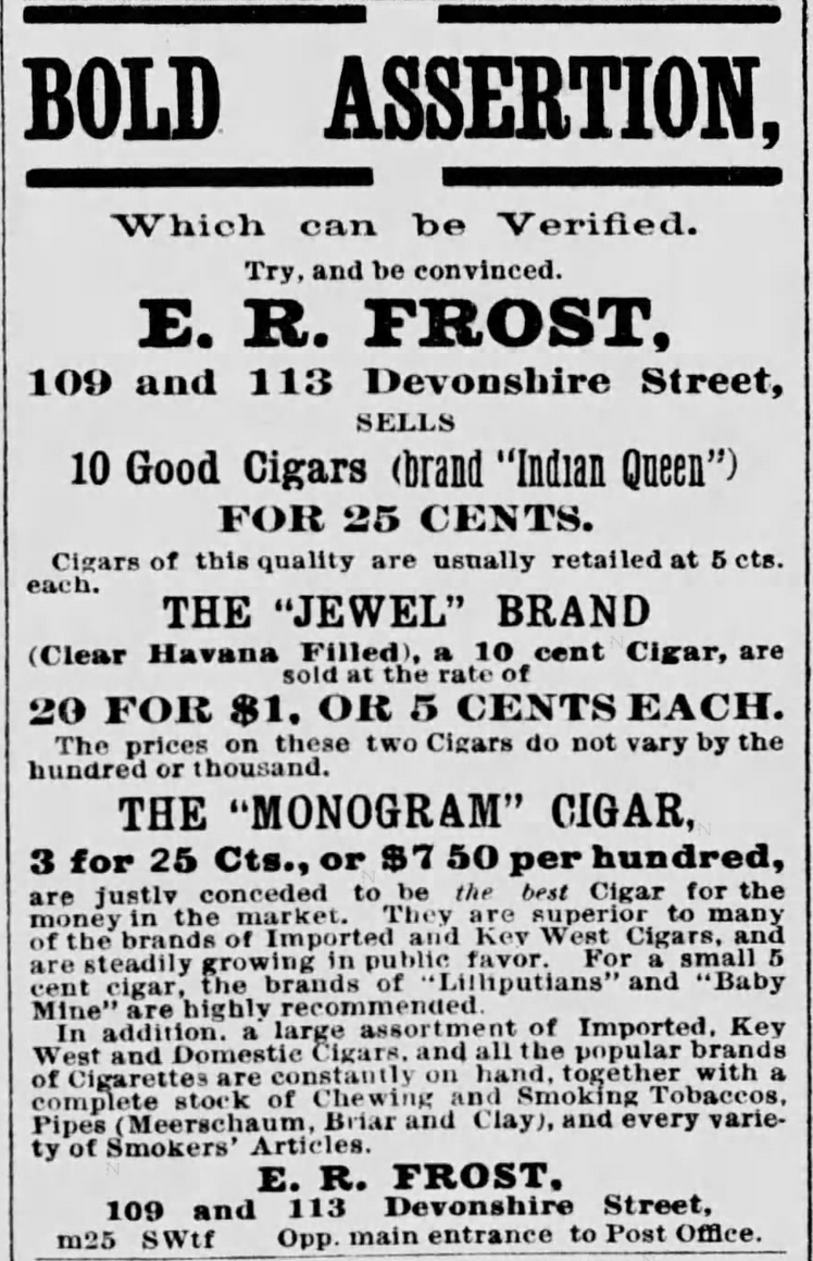 "Kristin Holt | Victorian-American Tobacco Advertisements. E.R. Frost sells ""Indian Queen"" cigars, the ""Jewel"" Brand (Clear Havana Filled), and The ""Monogram"" Cigar. Advertised in The Boston Globe of Boston, Massachusetts. May 25, 1878."