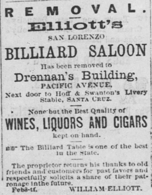 "Kristin Holt | Victorian-American Tobacco Advertisements. Elliott's Billiard Saloon has been removed to Drennan's Building on Pacific Avenue--None but the best quality of wines, liquors and cigars kept on hand. ""The proprietor returns his thanks to old friends and customers for past favors and respectfully solicits a share of their patronage in the future."" Advertised in Santa Cruz Weekly Sentinel of Santa Cruz, California. March 30, 1872."