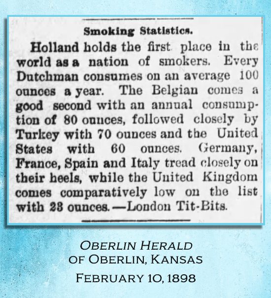 "Kristin Holt | Common Details of Western Historical Romance that are Historically INCORRECT, Part 3. ""Smoking Statistics"" newspaper article, stating Americans consume 60 ounces a year (Belgians 80 oz, Holland 100 oz annually, Turkey 70 oz.) Reported in Oberlin Herald of Oberlin, Kansas on February 10, 1898."