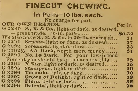 "Kristin Holt | Victorian-American Tobacco Advertisements. Finecut Chewing Tobacco sold in Pails, 10 lbs. each with ""our own brands"" listed in Sears Catalog, 1898, including: S.R. & Co., Seneca, Sereamer, light or dark, AA Dark, No 10 Dark, X Ray, Stampede, Tornado, Crown of Delight, Plum, Oriental (all light or dark, as desired)"