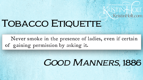 "Kristin Holt | ""Never smoke in the presence of ladies, even if certain of gaining permission by asking it."" From 1886 publication: Good Manners. Related to Common Details of Western Historical Romance that are Historically INCORRECT, Part 3 (Tobacco)."