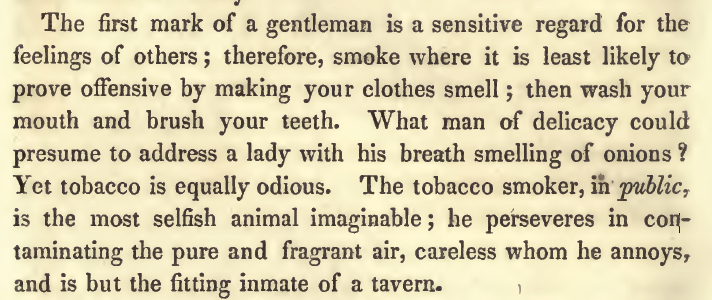 "Kristin Holt | Common Details of Western Historical Romance that are Historically INCORRECT, Part 3 (Tobacco). From an 1843 Publication: Etiquette or a Guide to the Usages of Society, referencing Smoking in Public. ""The first mark of a gentleman is a sensitive regard for the feelings of others; therefore, smoke where it is least likely to prove offensive by making your clothes smell; then wash your mouth and brush your teeth. What man of delicacy would presume to address a lady with his breath smelling of onions? Yet tobacco is equally odious."""