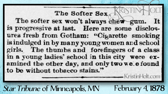 Kristin Holt | Gotham's young women and school girls indulge in cigarette smoking-- almost all of a girls' school found to be users. Star Tribune of Minneapolis, Minnesota on February 4, 1878. Shared in Common Details of Western Historical Romance that are Historically Incorrect, Part 3: Tobacco.