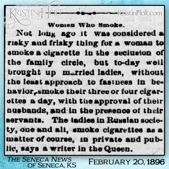 "Kristin Holt | ""...to-day well brought up married ladies, without the least approach to fastness in behavior, smoke their three or four cigarettes a day, with the approval of their husbands..."" Published in The Seneca News of Seneca, KS on Feb. 20, 1896. Shared in Common Details of Western Historical Romance that are Historically Incorrect, Part 3."