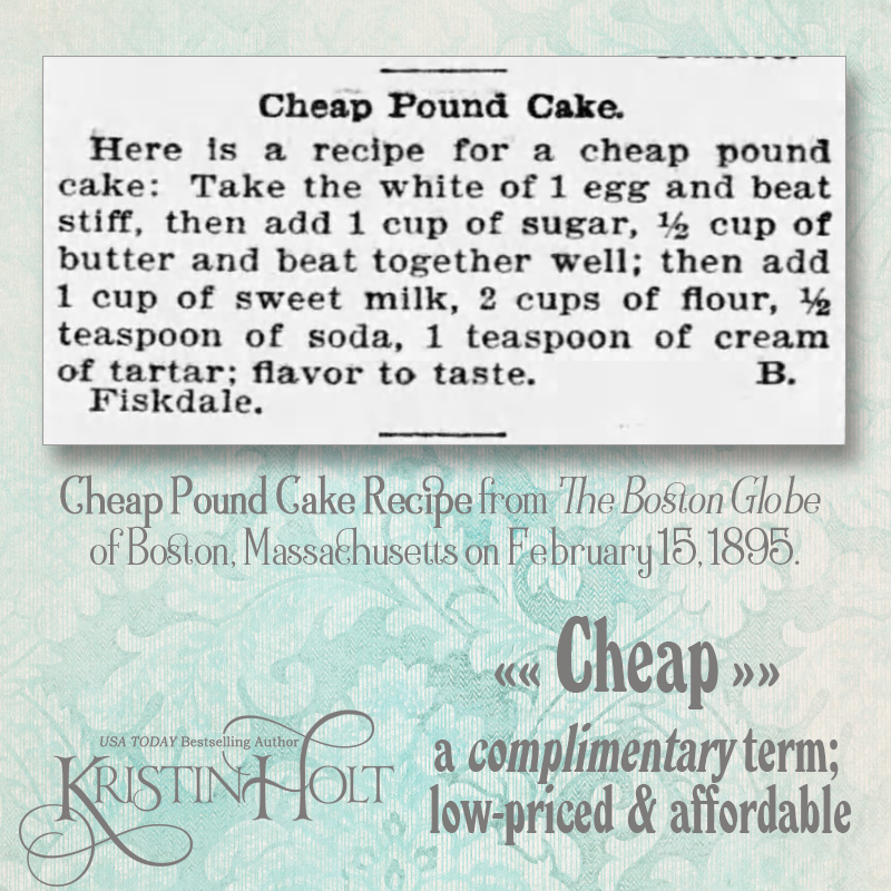 "Kristin Holt | Pound Cake in Victorian America. Cheap Pound Cake recipe from The Boston Globe of Boston, Massachusetts on February 15, 1895. Definition of ""cheap"" in late 19th century was a complimentary term that meant low-priced and affordable."