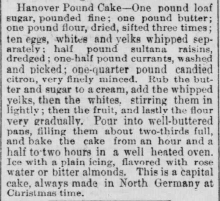 "Kristin Holt | Pound Cake in Victorian America. Hanover Pound Cake recipe, ""This is a capital cake, always made in North Germany at Christmas time."" From The Indiana State Sentinel of Indianapolis, Indiana on May 13, 1891."