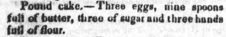 "Kristin Holt | Pound Cake in Victorian America. Pound Cake recipe with minimal information, from The Candiz Sentinel of Cadiz, Ohio. Published May 21, 1851. ""Pound Cake.--Three eggs, nine spoons full of butter, three of sugar and three hands full of flour."""