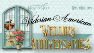 Kristin Holt | Victorian-American Wedding Anniversaries; related to Victorian-American New Year's Etiquette