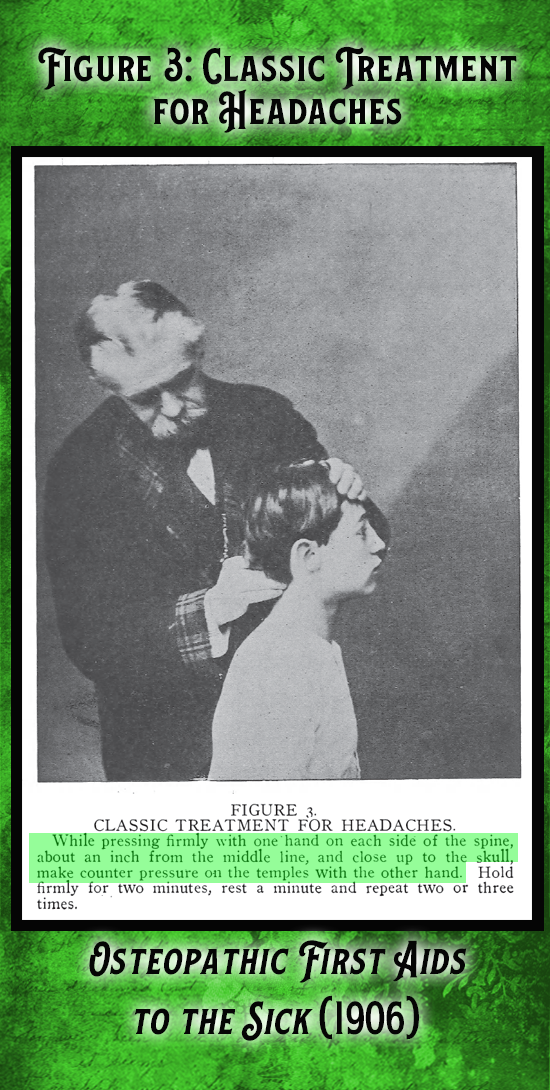 "Kristin Holt | Victorian-American Headaches: part 7. From Osteopathic First Aids to the Sick (1906), includes vintage photograph demonstrating in Figure 3, Classic Treatment for Headaches. ""While pressing firmly with one hand on each side of the spine, about an inch from the middle line, and close up to the skull, make counter pressure on the temples with the other hand. Hold firmly for two minutes, rest a minute and repeat two or three times."""