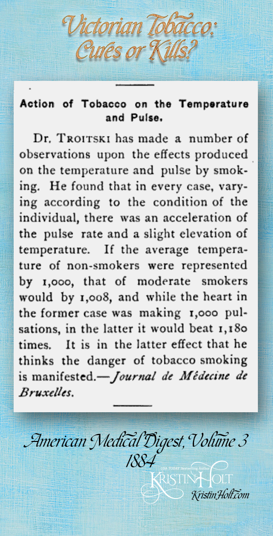 "Kristin Holt | Victorian Tobacco: Cures or Kills? From American Medical Digest, Volume 3, 1884. ""Action of Tobacco on the Temperature and Pulse."" ""Dr. Troitski has made a number of observations upon the effects produced on teh temperature an dpulse by smoking. he found that in every case, varying according to the condition of teh individual, there was an acceleration of the pulse rate and a slight elevation of temperature. If the average temperature of no-smokers were represented by 1,000, that of moderate smokers would be 1,008, and while the heart in the former case was making 1,000 pulsations, in the latter it would beat 1,180 times. It is in the latter effect that he thinks the dnager of tobacco smoking is manifested--Journal de Medecine de Bruxelles."""
