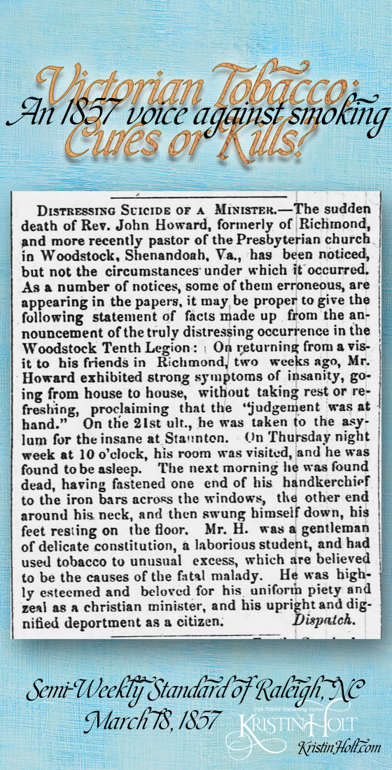 "Kristin Holt | Victorian Tobacco: Cures or Kills? An 1857 voice against smoking from Semi-Weekly Standard of Raleigh, North Carolina on March 18, 1857. Relates tale of ""distressing suicide of a minister,"" recounting the Rev. John Howard, recently pastor of the Presbyterian church of Woodstock, Shenandoah, Va., illustrated many symptoms of insanity, jailed, and committed suicide. The reason was ""he had used tobacco to unusual excess, which are believed to be the causes of the fatal malady."" (together with being a gentleman of delicate constitution, a laborious student, and the tobacco use)"