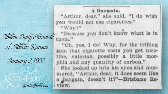 "Kristin Holt | Victorian Tobacco: Cures or Kills? A quip published in Abilene Daily Chronicle of Abilene, Kansas on January 2, 1900. ""A Bargain. ""Arthur, dear,"" she said, ""I do wish you would not use cigarettes."" ""Why?"" ""Because you don't know what is in them."" ""Oh, yes, I do! Why, for the trifling sum that cigarette costs you get nicotine, valerian, possibily a little morphia an dany quantity of carbon."" She looked up into his eyes and murmured, ""Arthur, dear, it does seem like a bargain, doesn't it?--Brisbane Review."""
