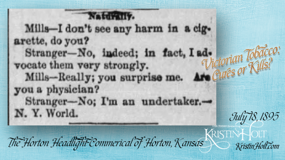 "Kristin Holt | Victorian Tobacco: Cures or Kills? From The Horton Headlight-Commercial of Horton, Kansas on July 18, 1895. A Victorian quip about strongly advocating tobacco. ""Naturally. Mills-- I don't see any harm in a ciagrette, do you? Stranger--No, indeed; in fact, I advocate them very strongly. Mills--Really; you surprise me. Are you a physician? Stranger-- No; I'm an undertaker.--N.Y. World."""