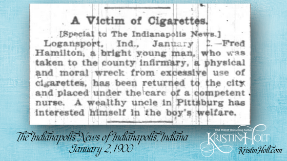 "Kristin Holt | Victorian Tobacco: Cures or Kills? From The Indianapolis News of Indianapolis, IN on January 2, 1900. ""A Victim of Cigarettes. [Special to The Indianapolis News.] Logansport, Ind., January 2.--Fred Hamilton, a bright young man, who was taken to the county infirmary, a physical and moral wreck from excessive use of cigarettes, has been returned to the city an dplaced under the care of a competent nurse. A wealthy uncle in Pittsburg [sic] has interested himself in the boy's welfare."""