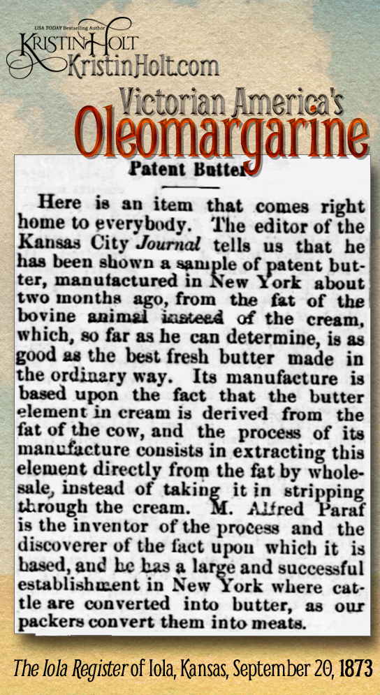 "Kristin Holt | Victorian America's Oleomargarine. Patent Butter: ""M. Alfred Paraf (American) is the inventor of the process and the discoverer of the fact upon which it is based."" Paraf has a large and successful establishment in New York. From The Iola Register of Iola, Kansas on September 20, 1873."