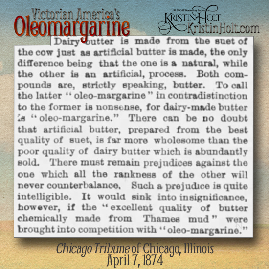 "Kristin Holt | Victorian America's Oleomargarine. From Chicago Tribune on April 7, 1874: ""Both compounds (artificial butter and natural butter) are, strictly speaking, butter. To call the latter ""oleo-margarine"" in contradistinction to the former is nonsense, for dairy-made butter is ""oleo-margarine."" There can be no doubt that artificial butter, prepared from the best quality of suet, is far more wholesome than the poor quality of dairy butter which is abundantly sold."""