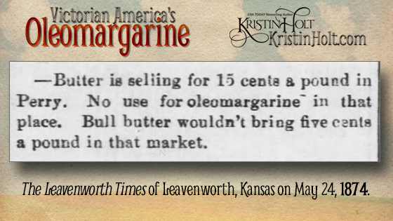 "Kristin Holt | Victorian America's Oleomargarine. From The Leavenworth Times of Leavenworth, Kansas on May 24, 1874: ""Butter is selling for 15 cents a pound in Perry. No use for oleomargarine in that place. Bull butter wouldn't bring five cents a pound in that market."""