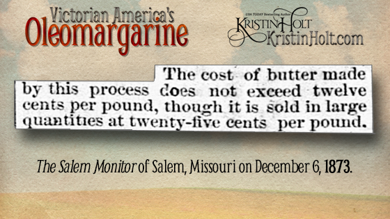 "Kristin Holt | Victorian America's Oleomargarine. ""The cost of butter made by this process [from beef suet] does not exceed twelve cents per pound, though it is sold in large quantities at twenty-five cents per pound."" The Salem Monitor of Salem, Missouri on December 6, 1873."