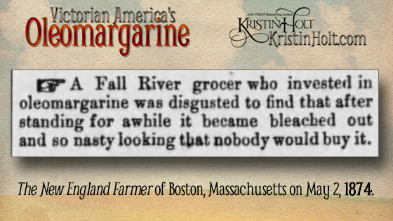 "Kristin Holt | Victorian America's Oleomargarine. from The New England Farmer of Boston, Mass. on May 2, 1874: ""A Fall River grocer who invested in oleomargarine was disgusted to find that after standing for awhile it became bleached out and so nasty looking that nobody would buy it."""