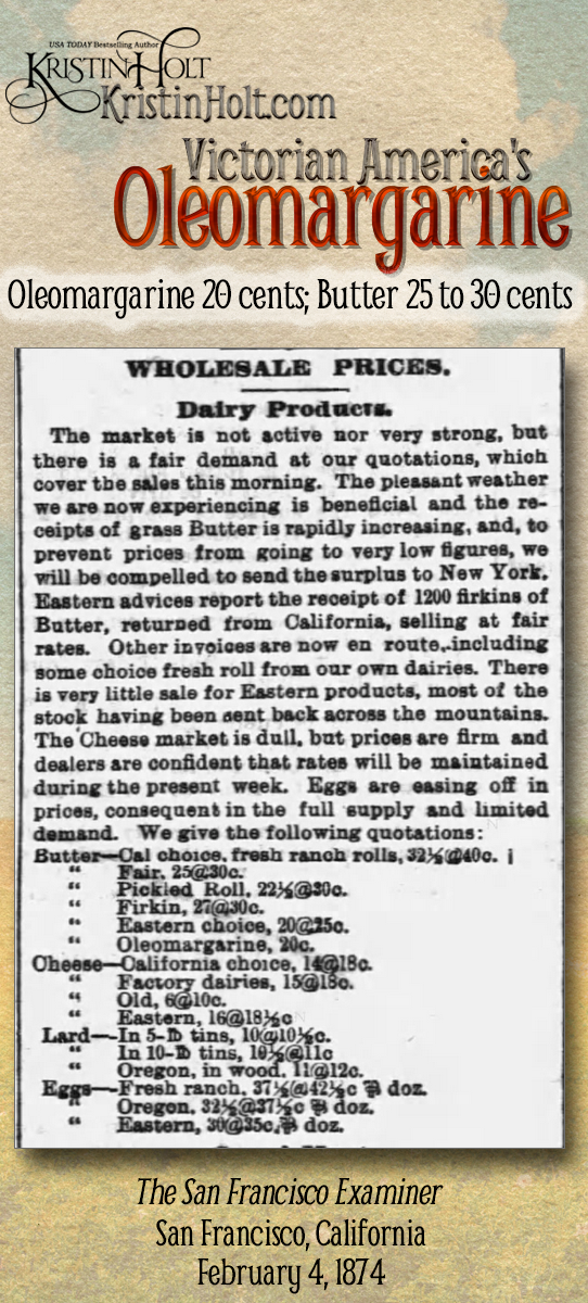 Kristin Holt | Victorian America's Oleomargarine. From The San Francisco Examiner of San Francisco, California (February 4, 1874): Wholesale Dairy Products Prices for butter (including Oleomargarine), cheese, lard, and eggs (by categories) with several sublistings each. Butter prices range from 25 to 32.5 cents, while Oleomargarine is listed at 20 cents.