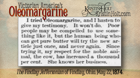 "Kristin Holt | Victorian America's Oleomargarine: ""I tried Oleomargarine, and I hasten to give my testimony. It won't do. Poor people may be compelled to use something like it, but the human being who can get pure butter will try the new article just once, and never again. Since trying it, my respect for the noble animal, the cow, has increased a thousand per cent. She knows her business."" From The Findlay Jeffersonian of Findlay, Ohio on May 22, 1874."