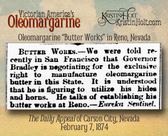 "Kristin Holt | Victorian America's Oleomargarine. The Daily Appeal of Carson City, Nevada, February 7, 1874, ""Governor Bradley...talks of establishing his butter works at Reno."" Via Eureka Sentinel."