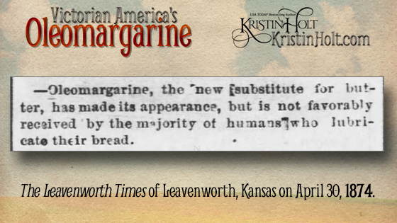 "Kristin Holt | Victorian America's Oleomargarine. From The Leavenworth Times of Leavenworth, Kansas (April 30, 1874): ""Oleomargarine, the new substitute for butter, has made its apperance, but it is not favorably received by the majority of humans who lubricate their bread."""