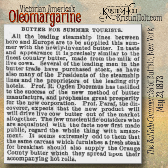"Kristin Holt | Victorian America's Oleomargarine: ""Butter for Summer Tourists: All the leading steamship lines between here and Europe are to be supplied this summer with the newly-invented butter. In taste and appearance it is precisely similar to the finest country butter... Prof Paraf, the discoverer, expects that the new product will drive live cow butter out of the market altogether."" From The Buffalo Commercial of Buffalo, New York on May 23, 1873."