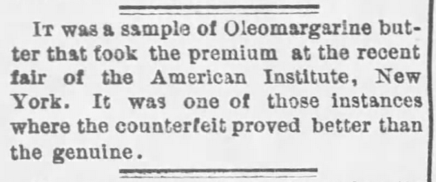 "Kristin Holt | Victorian America's Oleomargarine. Oleo won a Premium at the Fair, ""It was one of those instances where the counterfeit proved better than the genuine."" Published in The Kansas City Times of Kansas City, Missouri on December 18, 1878."