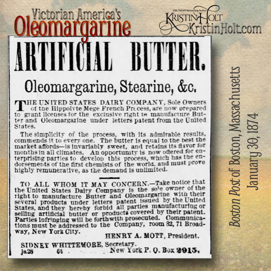 Kristin Holt | Victorian America's Oleomargarine. Patent Artificial Butter: The United States Diary Company, Sole Owners of the Hippolyte Mege French Process, are now prepared to grant licenses for the exclusive right to manufacture Butter an dOleomargarine under letters patent from the United States. From Boston Post of Boston, Mass. on January 30, 1874.