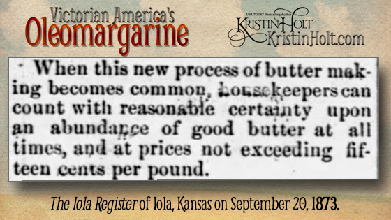 "Kristin Holt | Victorian America's Oleomargarine. From The Iola Register of Iola, Kansas on September 20, 1873: ""When this new process of butter making becomes common, housekeepers can count with reasonable certainty upon an abundance of good butter at all times, and at prices not exceeding fifteen cents per pound."""
