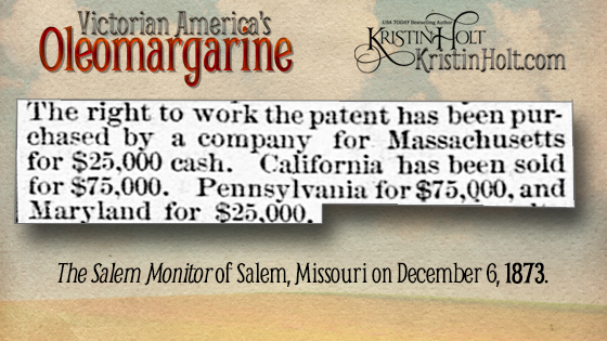 "Kristin Holt | Victorian America's Oleomargarine. The Salem Monitor of Salem Massachusetts (December 6, 1873), ""The right to work patent has been purchased by a company for Massachusetts for $25,000 cash. California has been sold for $75,000. Pennsylvania for $75,000, and Maryland for $25,000."""