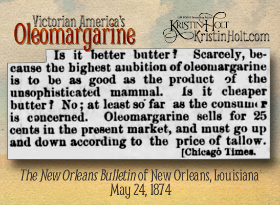 "Kristin Holt | Victorian America's Oleomargarine. ""Is (oleomargarine) cheaper butter? No; at least so far as the consumer is concerned. Oleomargarine sells for 25 cents in the present market, and must go up and down according to the price of tallow."" Credited to Chicago Times. From The New Orleans Bulletin of New Orleans, Louisiana on May 24, 1874."