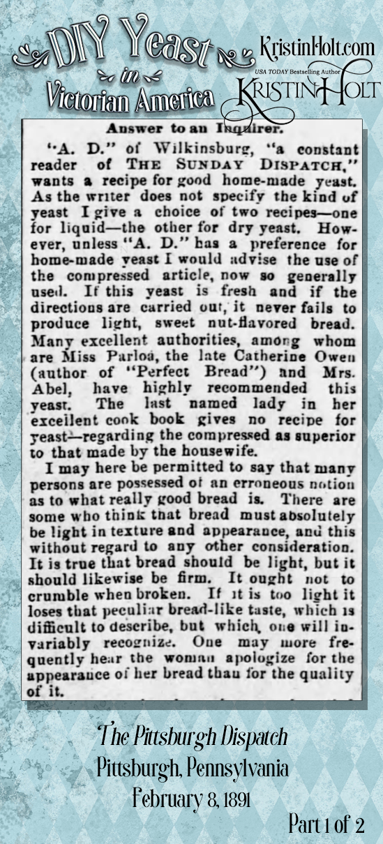 "Kristin Holt | DIY Yeast in Victorian America. From The Pittsburgh Dispatch of Pittsburgh, Penn. on Feb 8, 1891. Part 1 of 2. Contains instructions for ""good bread"" plus recipes for both liquid and dry yeast to be made at home."